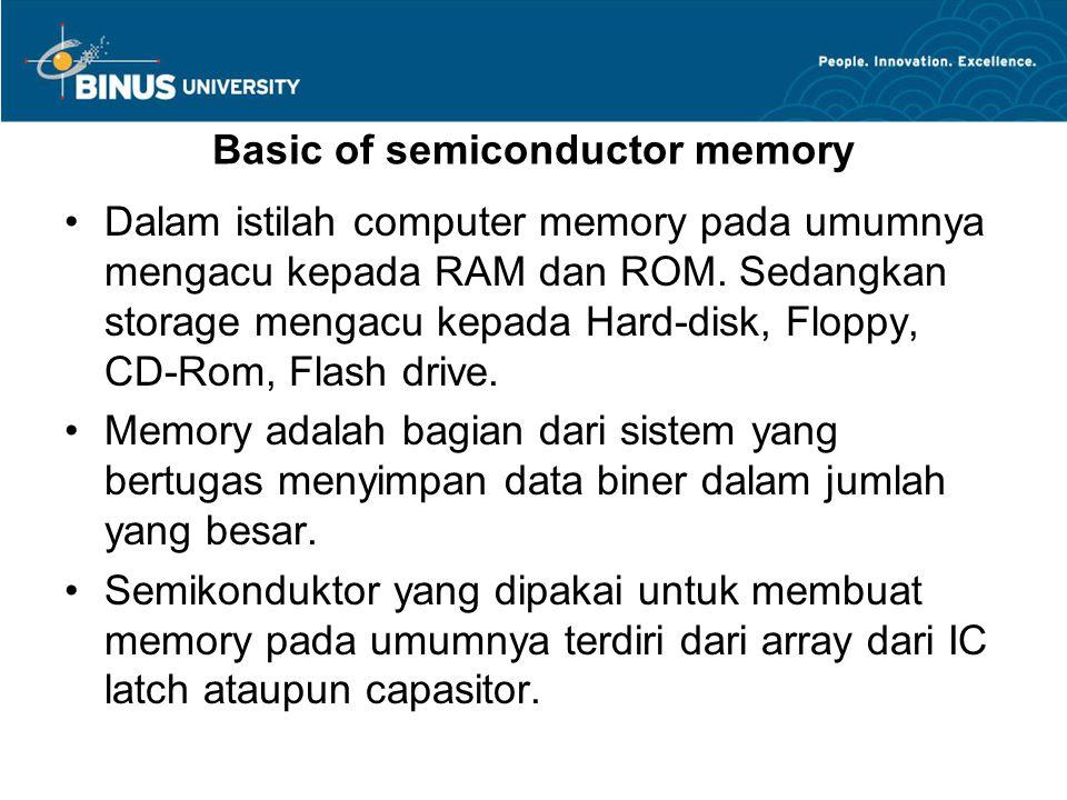 Basic of semiconductor memory Dalam istilah computer memory pada umumnya mengacu kepada RAM dan ROM. Sedangkan storage mengacu kepada Hard-disk, Flopp