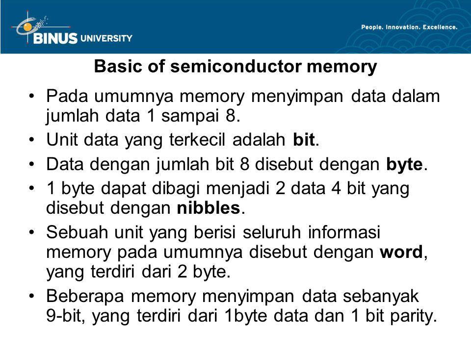 Basic of semiconductor memory Pada umumnya memory menyimpan data dalam jumlah data 1 sampai 8. Unit data yang terkecil adalah bit. Data dengan jumlah
