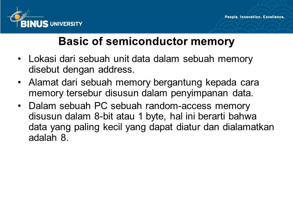 Basic of semiconductor memory Lokasi dari sebuah unit data dalam sebuah memory disebut dengan address. Alamat dari sebuah memory bergantung kepada car
