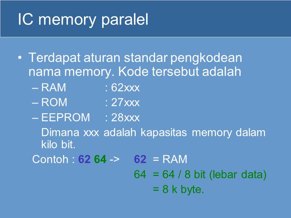 IC memory paralel Terdapat aturan standar pengkodean nama memory. Kode tersebut adalah –RAM : 62xxx –ROM : 27xxx –EEPROM: 28xxx Dimana xxx adalah kapa