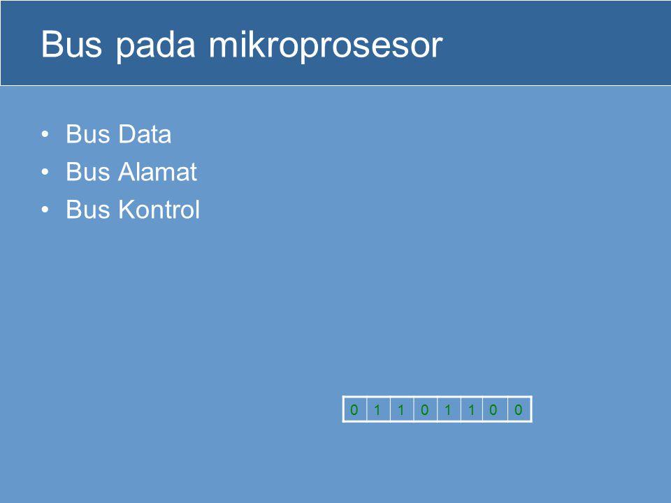 Bus pada mikroprosesor Bus Data Bus Alamat Bus Kontrol 01101100