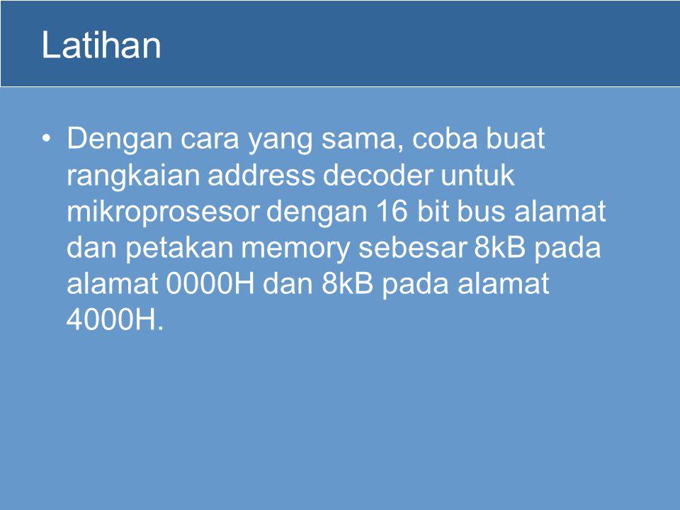 Latihan Dengan cara yang sama, coba buat rangkaian address decoder untuk mikroprosesor dengan 16 bit bus alamat dan petakan memory sebesar 8kB pada alamat 0000H dan 8kB pada alamat 4000H.