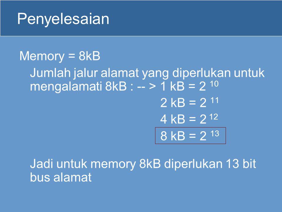 Penyelesaian Memory = 8kB Jumlah jalur alamat yang diperlukan untuk mengalamati 8kB : -- > 1 kB = 2 10 2 kB = 2 11 4 kB = 2 12 8 kB = 2 13 Jadi untuk