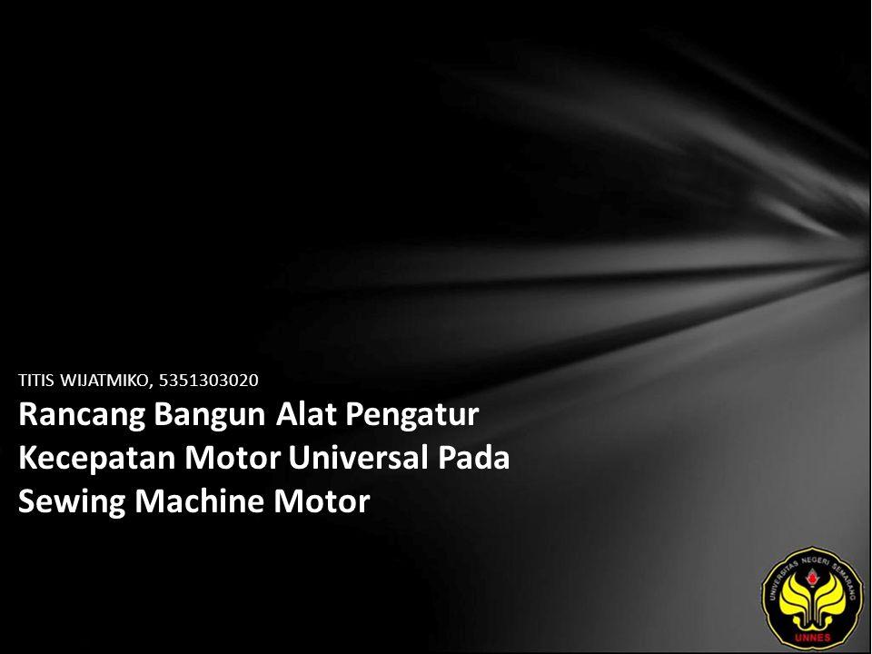 TITIS WIJATMIKO, 5351303020 Rancang Bangun Alat Pengatur Kecepatan Motor Universal Pada Sewing Machine Motor