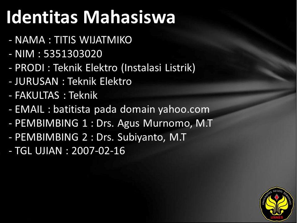 Identitas Mahasiswa - NAMA : TITIS WIJATMIKO - NIM : 5351303020 - PRODI : Teknik Elektro (Instalasi Listrik) - JURUSAN : Teknik Elektro - FAKULTAS : Teknik - EMAIL : batitista pada domain yahoo.com - PEMBIMBING 1 : Drs.