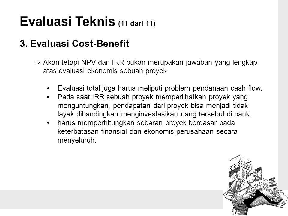 Evaluasi Teknis (11 dari 11) 3. Evaluasi Cost-Benefit  Akan tetapi NPV dan IRR bukan merupakan jawaban yang lengkap atas evaluasi ekonomis sebuah pro