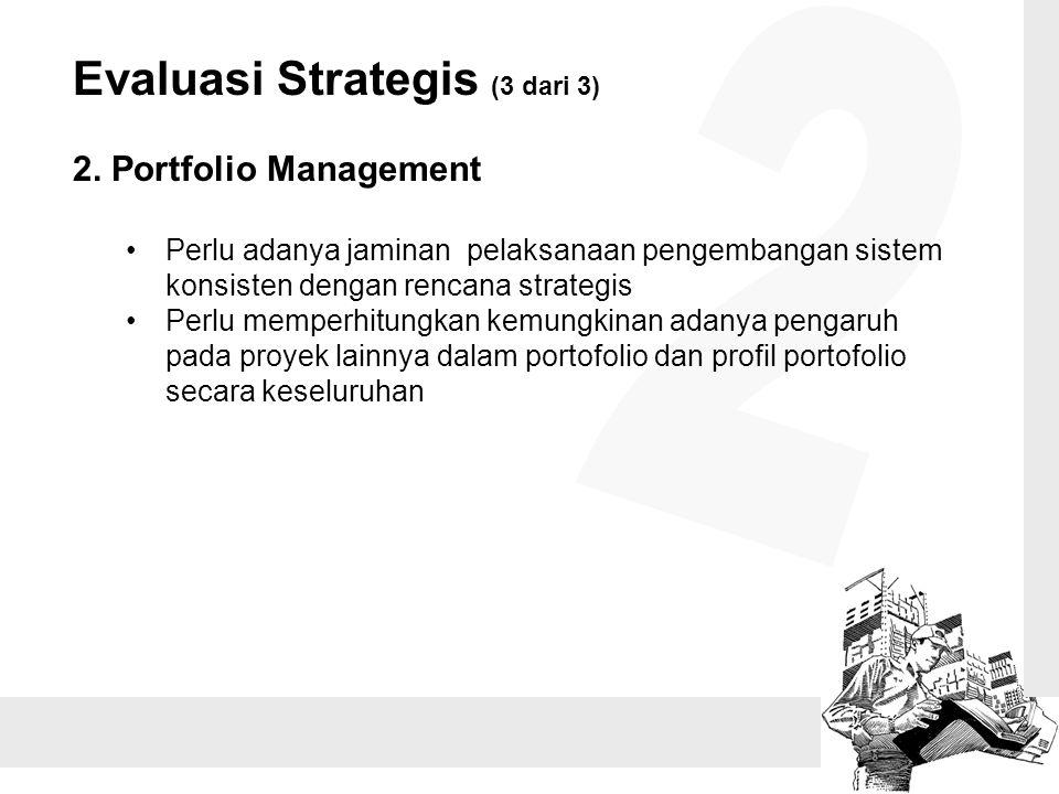 Evaluasi Strategis (3 dari 3) 2. Portfolio Management Perlu adanya jaminan pelaksanaan pengembangan sistem konsisten dengan rencana strategis Perlu me