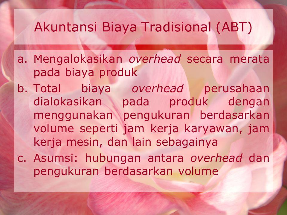 Akuntansi Biaya Tradisional (ABT) a.Mengalokasikan overhead secara merata pada biaya produk b.Total biaya overhead perusahaan dialokasikan pada produk