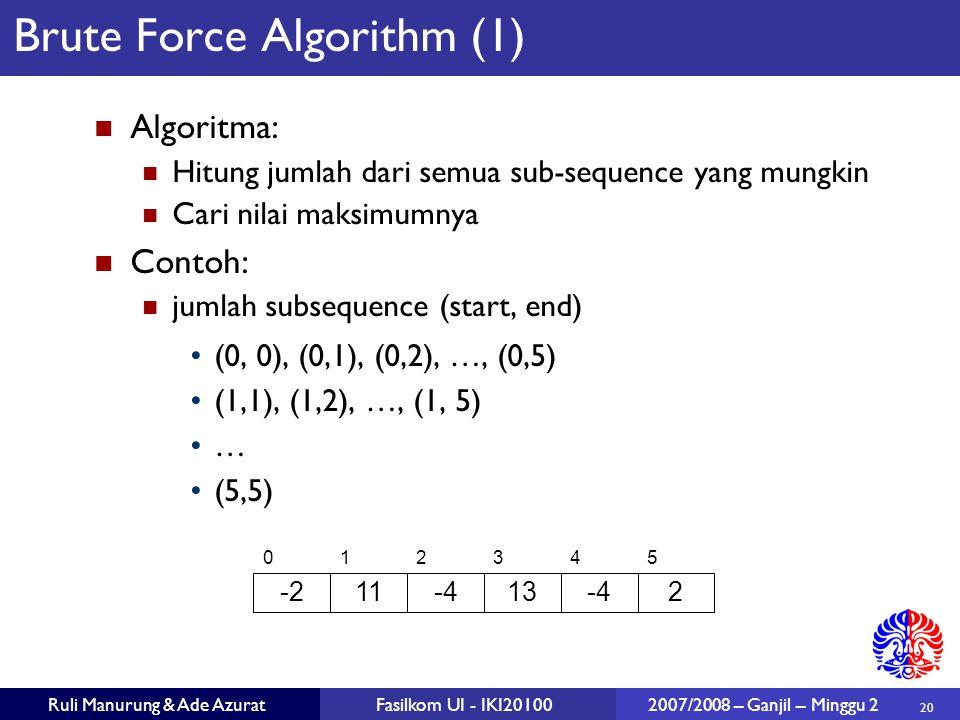 20 Ruli Manurung & Ade AzuratFasilkom UI - IKI20100 2007/2008 – Ganjil – Minggu 2 Brute Force Algorithm (1) Algoritma: Hitung jumlah dari semua sub-se