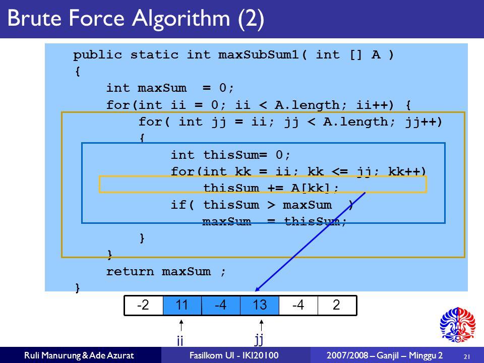 21 Ruli Manurung & Ade AzuratFasilkom UI - IKI20100 2007/2008 – Ganjil – Minggu 2 Brute Force Algorithm (2) public static int maxSubSum1( int [] A ) {