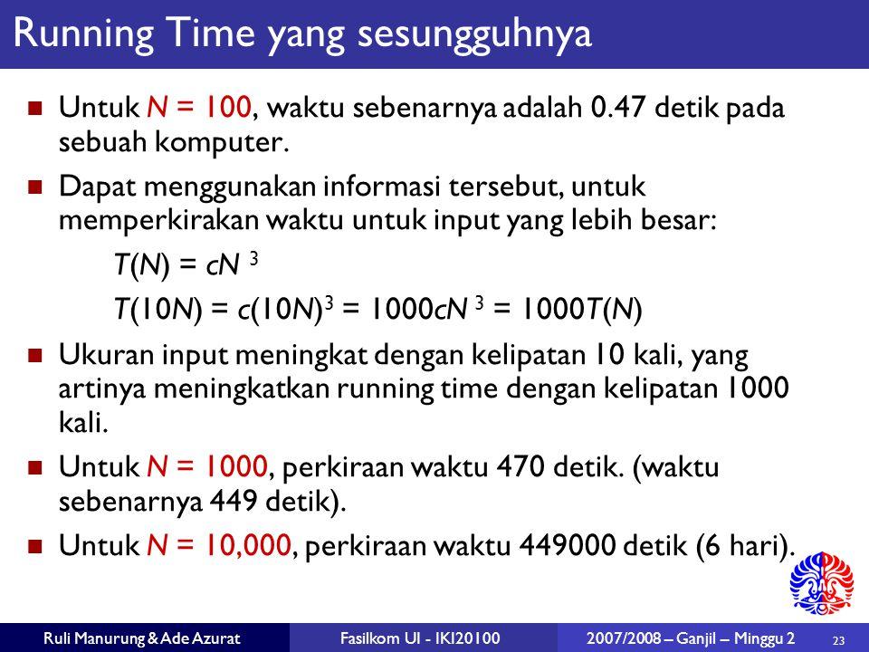 23 Ruli Manurung & Ade AzuratFasilkom UI - IKI20100 2007/2008 – Ganjil – Minggu 2 Running Time yang sesungguhnya Untuk N = 100, waktu sebenarnya adala