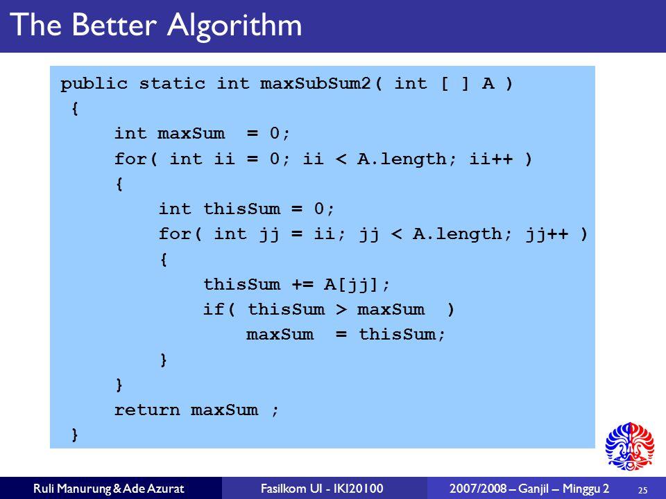25 Ruli Manurung & Ade AzuratFasilkom UI - IKI20100 2007/2008 – Ganjil – Minggu 2 The Better Algorithm public static int maxSubSum2( int [ ] A ) { int