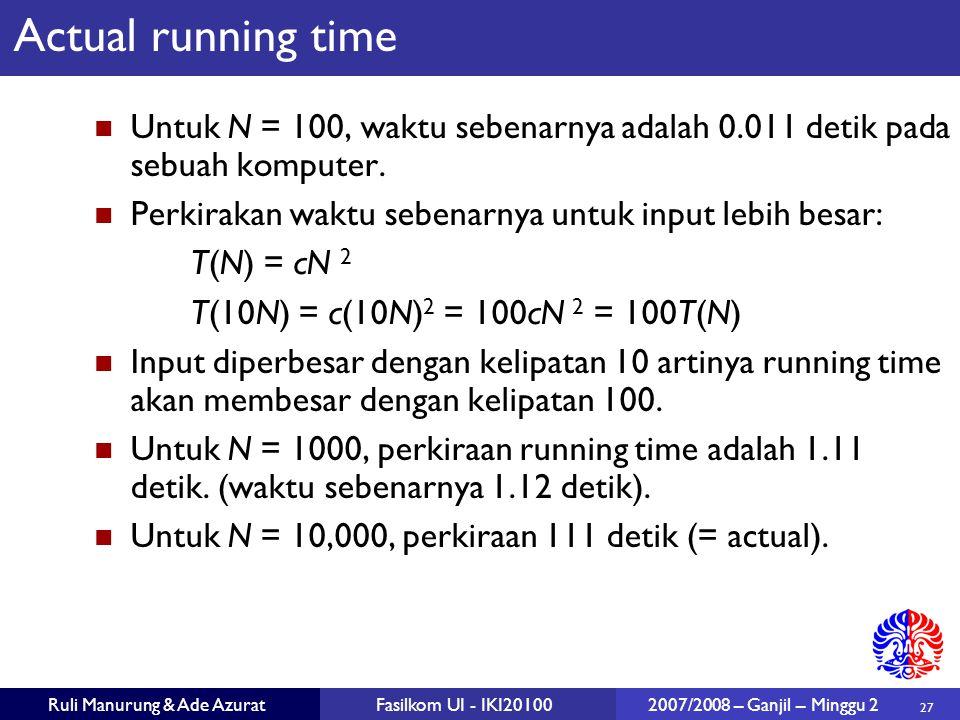 27 Ruli Manurung & Ade AzuratFasilkom UI - IKI20100 2007/2008 – Ganjil – Minggu 2 Actual running time Untuk N = 100, waktu sebenarnya adalah 0.011 det