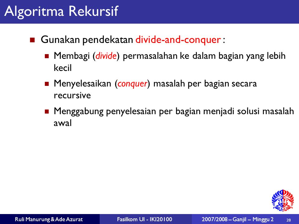 28 Ruli Manurung & Ade AzuratFasilkom UI - IKI20100 2007/2008 – Ganjil – Minggu 2 Algoritma Rekursif Gunakan pendekatan divide-and-conquer : Membagi (