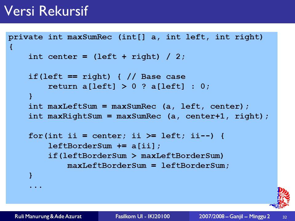 32 Ruli Manurung & Ade AzuratFasilkom UI - IKI20100 2007/2008 – Ganjil – Minggu 2 Versi Rekursif private int maxSumRec (int[] a, int left, int right)