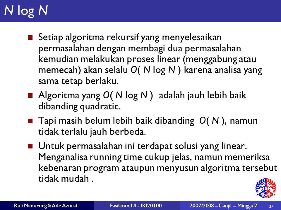 37 Ruli Manurung & Ade AzuratFasilkom UI - IKI20100 2007/2008 – Ganjil – Minggu 2 N log N Setiap algoritma rekursif yang menyelesaikan permasalahan de