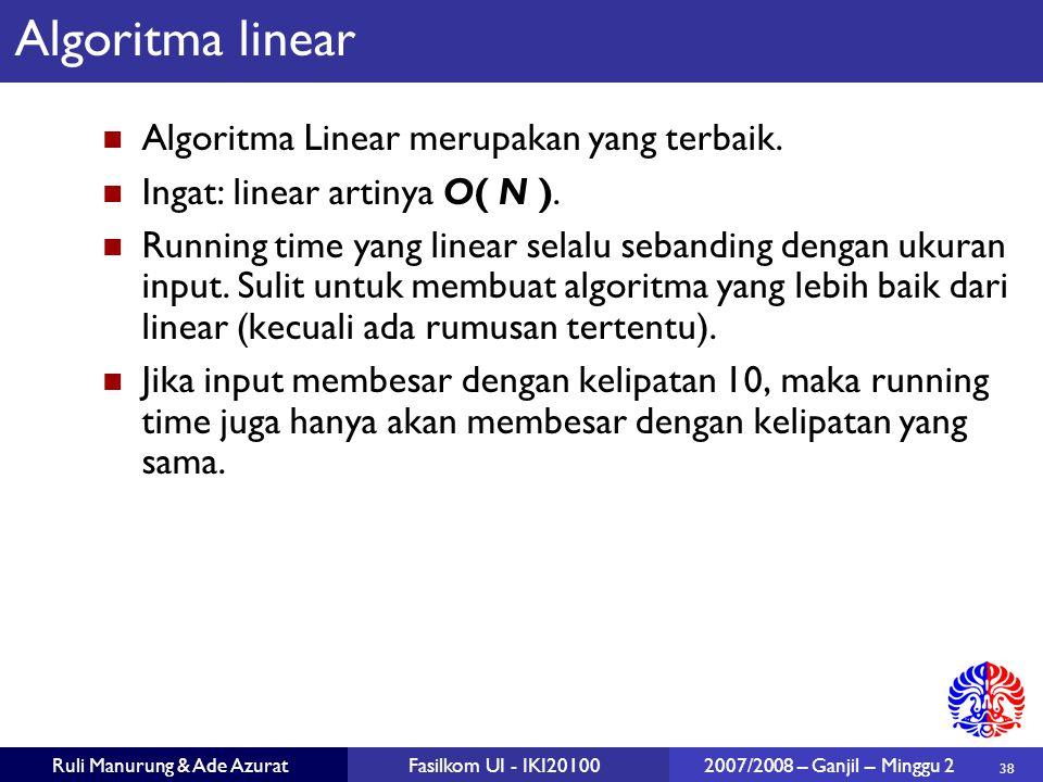 38 Ruli Manurung & Ade AzuratFasilkom UI - IKI20100 2007/2008 – Ganjil – Minggu 2 Algoritma linear Algoritma Linear merupakan yang terbaik. Ingat: lin