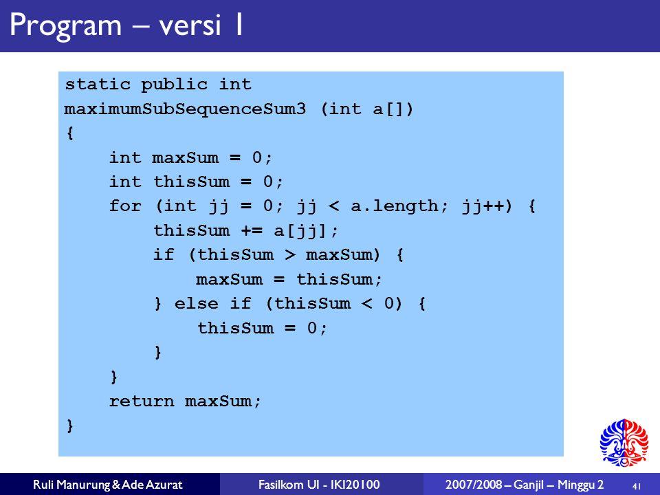 41 Ruli Manurung & Ade AzuratFasilkom UI - IKI20100 2007/2008 – Ganjil – Minggu 2 Program – versi 1 static public int maximumSubSequenceSum3 (int a[])