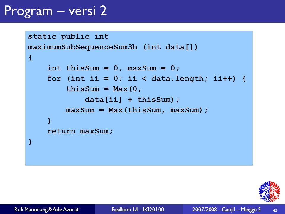42 Ruli Manurung & Ade AzuratFasilkom UI - IKI20100 2007/2008 – Ganjil – Minggu 2 Program – versi 2 static public int maximumSubSequenceSum3b (int dat
