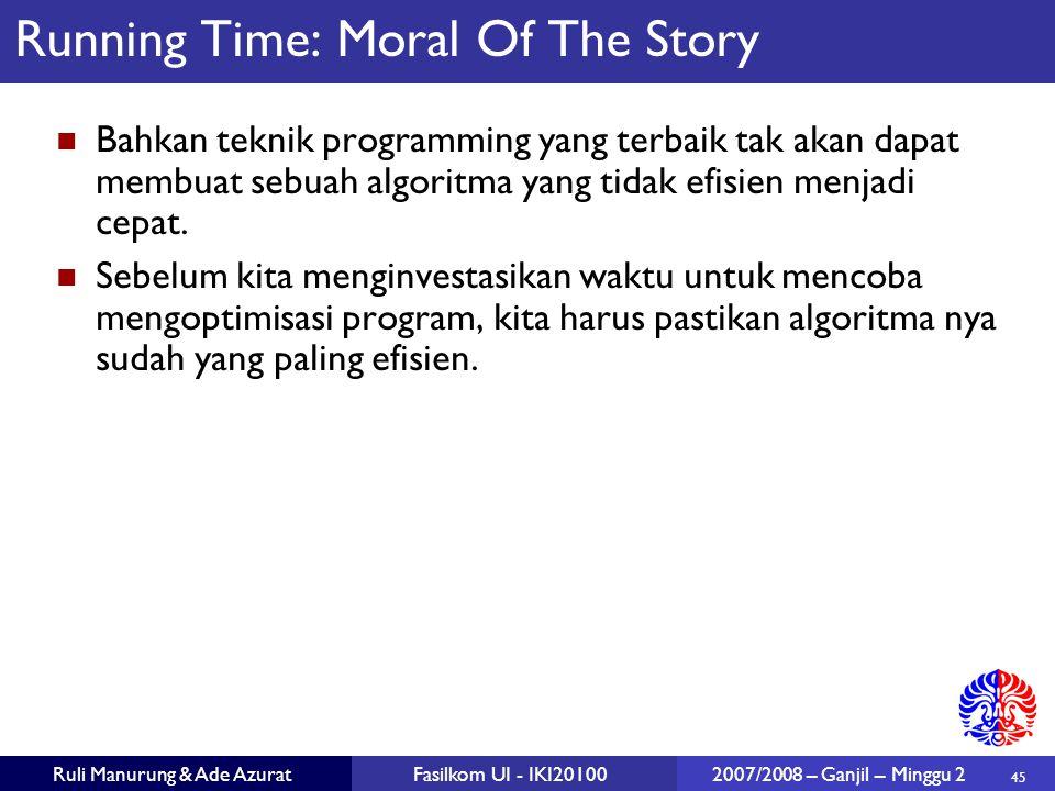 45 Ruli Manurung & Ade AzuratFasilkom UI - IKI20100 2007/2008 – Ganjil – Minggu 2 Running Time: Moral Of The Story Bahkan teknik programming yang terb