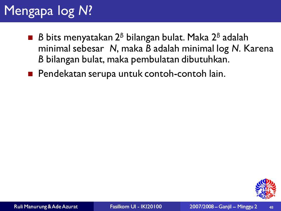48 Ruli Manurung & Ade AzuratFasilkom UI - IKI20100 2007/2008 – Ganjil – Minggu 2 Mengapa log N? B bits menyatakan 2 B bilangan bulat. Maka 2 B adalah