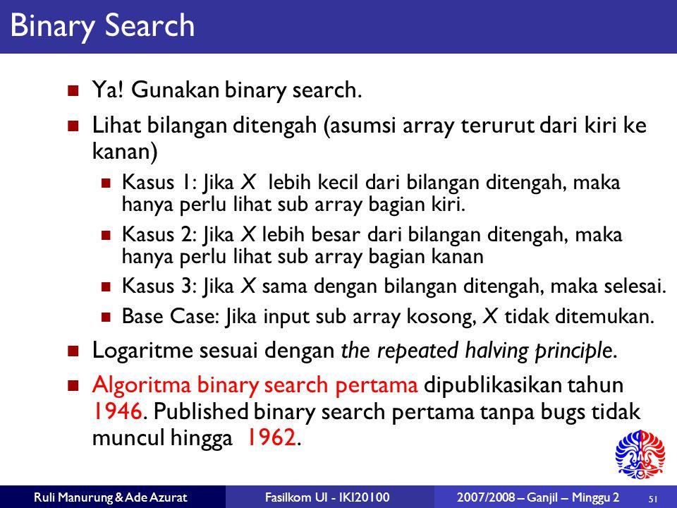 51 Ruli Manurung & Ade AzuratFasilkom UI - IKI20100 2007/2008 – Ganjil – Minggu 2 Binary Search Ya! Gunakan binary search. Lihat bilangan ditengah (as