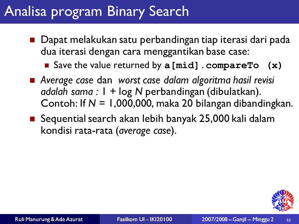53 Ruli Manurung & Ade AzuratFasilkom UI - IKI20100 2007/2008 – Ganjil – Minggu 2 Analisa program Binary Search Dapat melakukan satu perbandingan tiap
