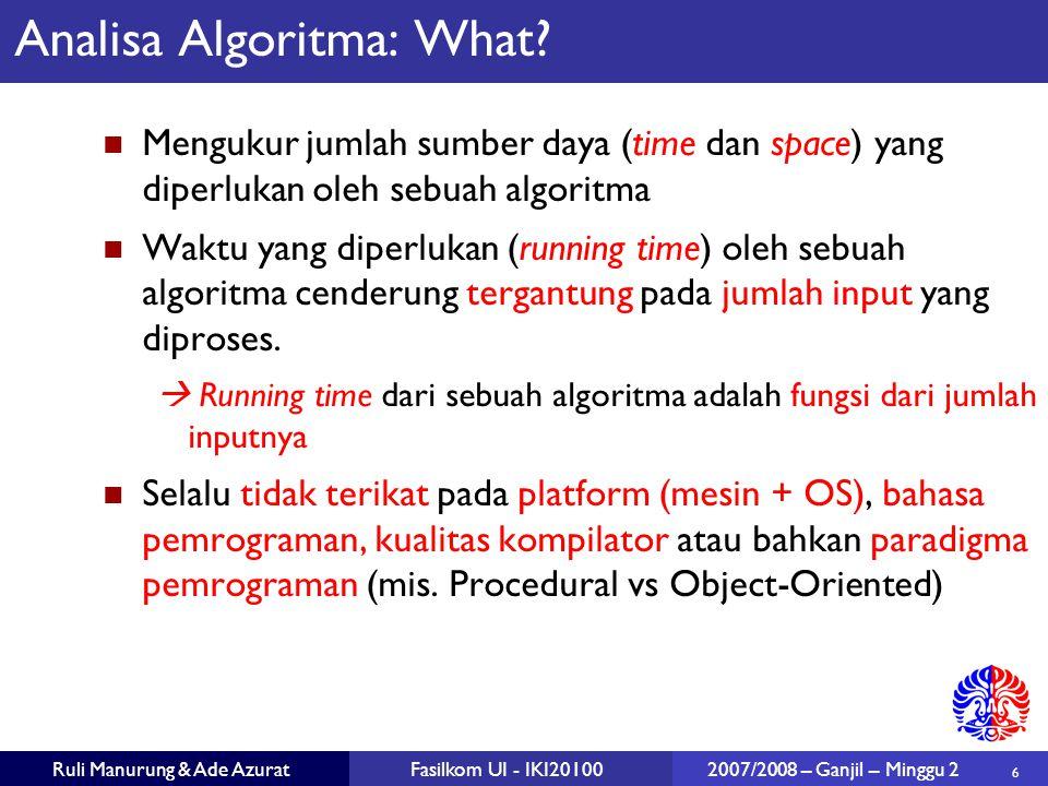 6 Ruli Manurung & Ade AzuratFasilkom UI - IKI20100 2007/2008 – Ganjil – Minggu 2 Analisa Algoritma: What? Mengukur jumlah sumber daya (time dan space)