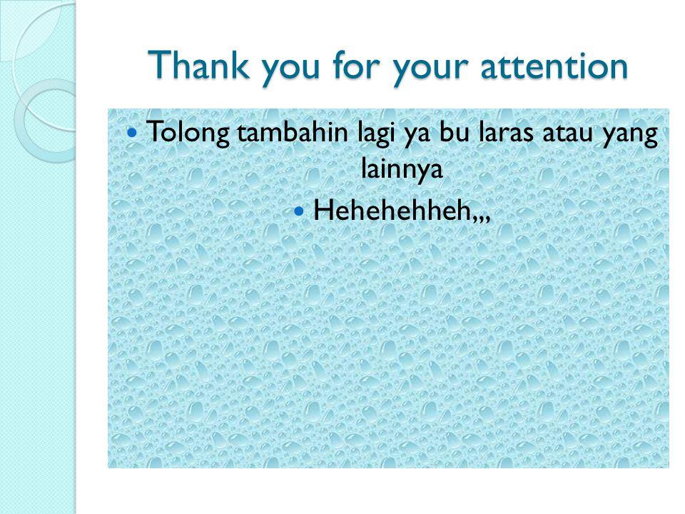 Thank you for your attention Tolong tambahin lagi ya bu laras atau yang lainnya Hehehehheh,,,