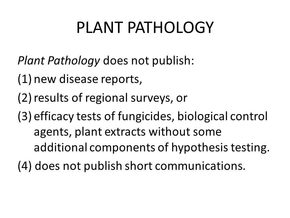PLANT PATHOLOGY Plant Pathology does not publish: (1)new disease reports, (2)results of regional surveys, or (3)efficacy tests of fungicides, biologic