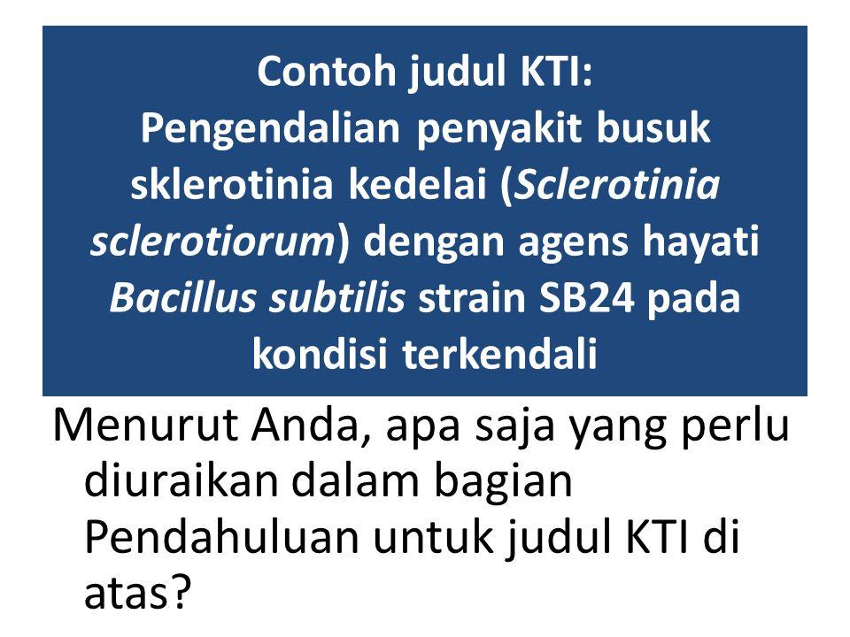 Contoh judul KTI: Pengendalian penyakit busuk sklerotinia kedelai (Sclerotinia sclerotiorum) dengan agens hayati Bacillus subtilis strain SB24 pada ko