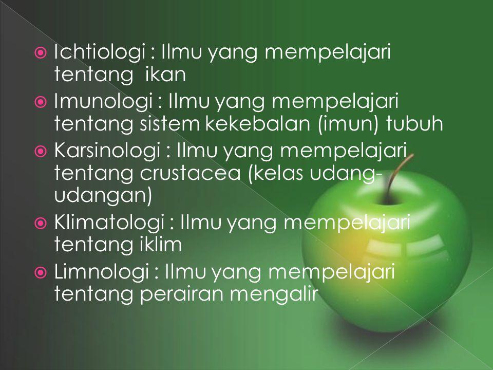  Ichtiologi : Ilmu yang mempelajari tentang ikan  Imunologi : Ilmu yang mempelajari tentang sistem kekebalan (imun) tubuh  Karsinologi : Ilmu yang
