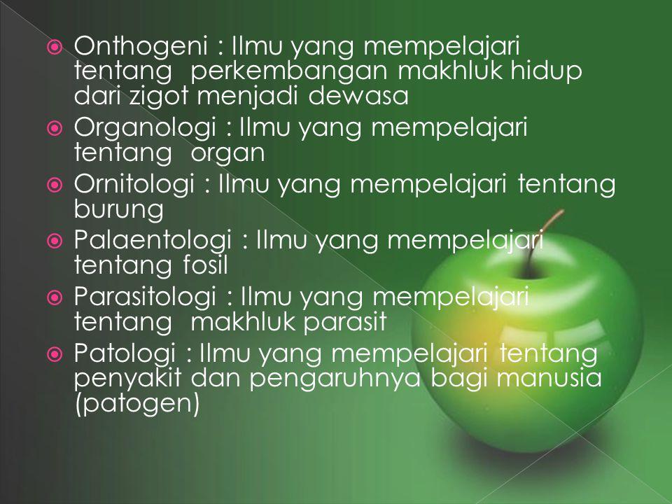  Onthogeni : Ilmu yang mempelajari tentang perkembangan makhluk hidup dari zigot menjadi dewasa  Organologi : Ilmu yang mempelajari tentang organ 