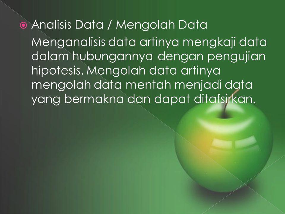  Analisis Data / Mengolah Data Menganalisis data artinya mengkaji data dalam hubungannya dengan pengujian hipotesis. Mengolah data artinya mengolah d