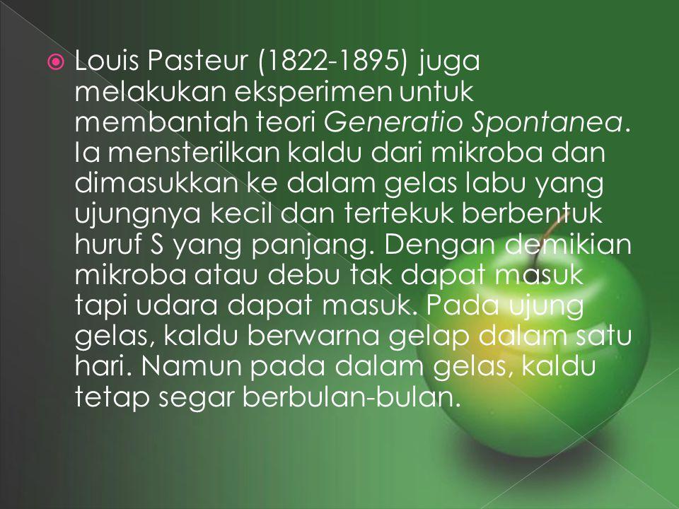  Louis Pasteur (1822-1895) juga melakukan eksperimen untuk membantah teori Generatio Spontanea. Ia mensterilkan kaldu dari mikroba dan dimasukkan ke