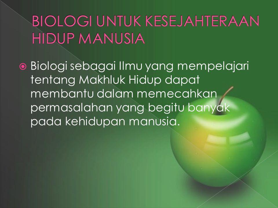  Biologi sebagai Ilmu yang mempelajari tentang Makhluk Hidup dapat membantu dalam memecahkan permasalahan yang begitu banyak pada kehidupan manusia.