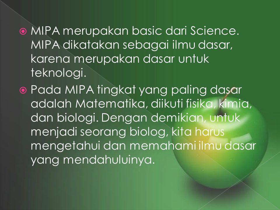  MIPA merupakan basic dari Science. MIPA dikatakan sebagai ilmu dasar, karena merupakan dasar untuk teknologi.  Pada MIPA tingkat yang paling dasar