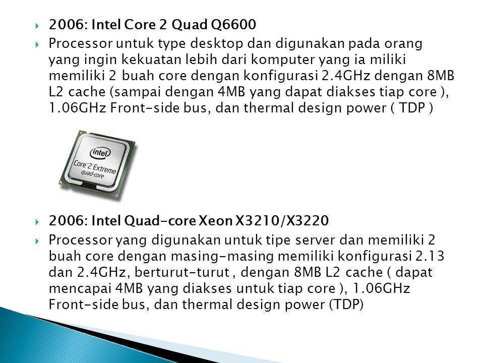  2006: Intel Core 2 Quad Q6600  Processor untuk type desktop dan digunakan pada orang yang ingin kekuatan lebih dari komputer yang ia miliki memilik