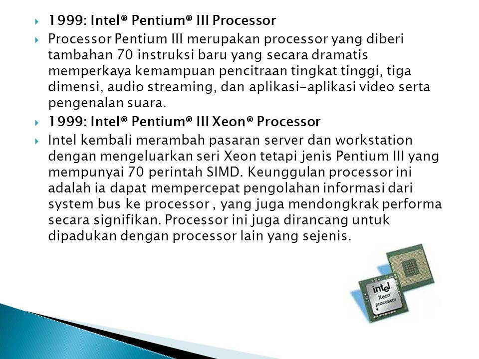  1999: Intel® Pentium® III Processor  Processor Pentium III merupakan processor yang diberi tambahan 70 instruksi baru yang secara dramatis memperka