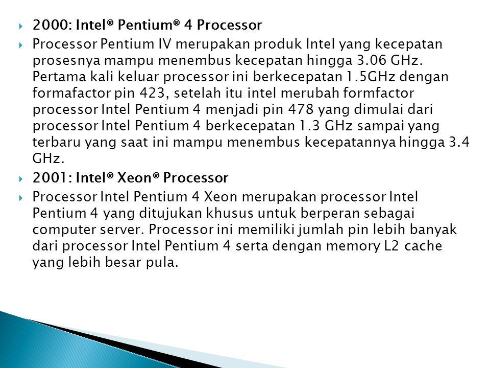  2000: Intel® Pentium® 4 Processor  Processor Pentium IV merupakan produk Intel yang kecepatan prosesnya mampu menembus kecepatan hingga 3.06 GHz. P