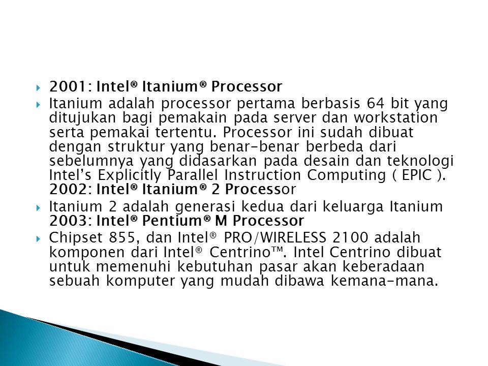  2001: Intel® Itanium® Processor  Itanium adalah processor pertama berbasis 64 bit yang ditujukan bagi pemakain pada server dan workstation serta pe
