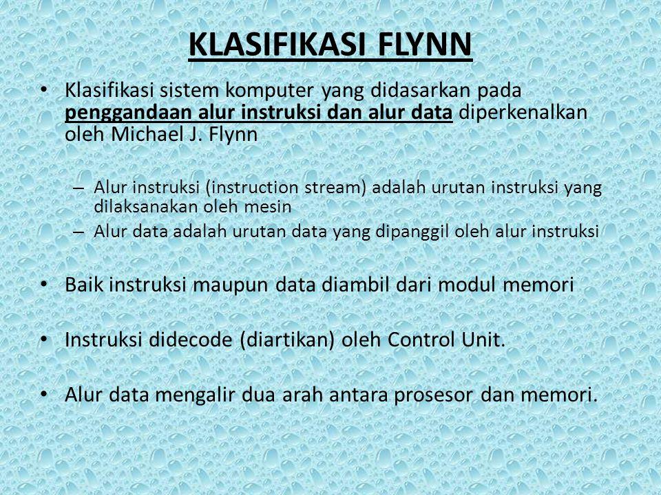 KLASIFIKASI FLYNN Klasifikasi sistem komputer yang didasarkan pada penggandaan alur instruksi dan alur data diperkenalkan oleh Michael J. Flynn – Alur