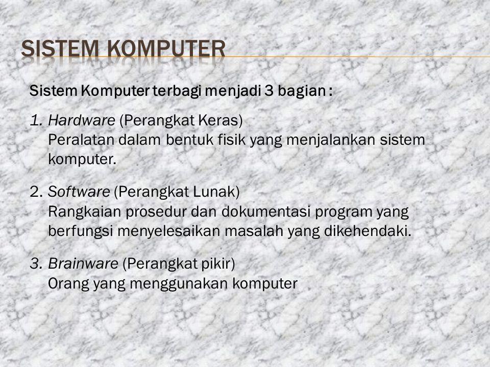 Sistem Komputer terbagi menjadi 3 bagian : 1.Hardware (Perangkat Keras) Peralatan dalam bentuk fisik yang menjalankan sistem komputer. 2.Software (Per