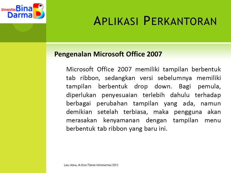 A PLIKASI P ERKANTORAN Pengenalan Microsoft Office 2007 Microsoft Office 2007 memiliki tampilan berbentuk tab ribbon, sedangkan versi sebelumnya memiliki tampilan berbentuk drop down.