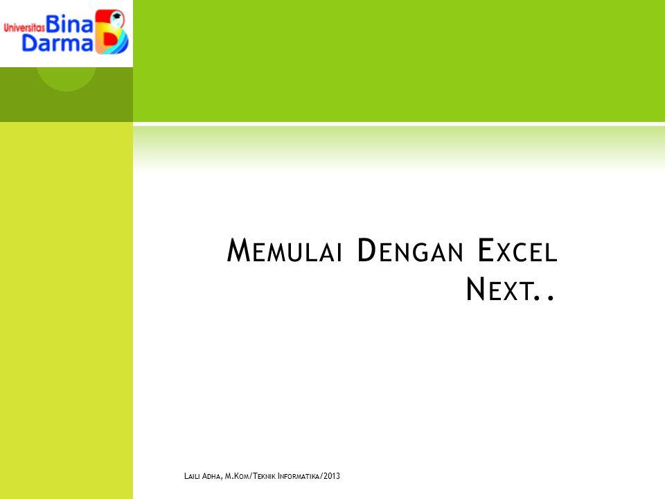 M EMULAI D ENGAN E XCEL N EXT.. L AILI A DHA, M.K OM /T EKNIK I NFORMATIKA /2013