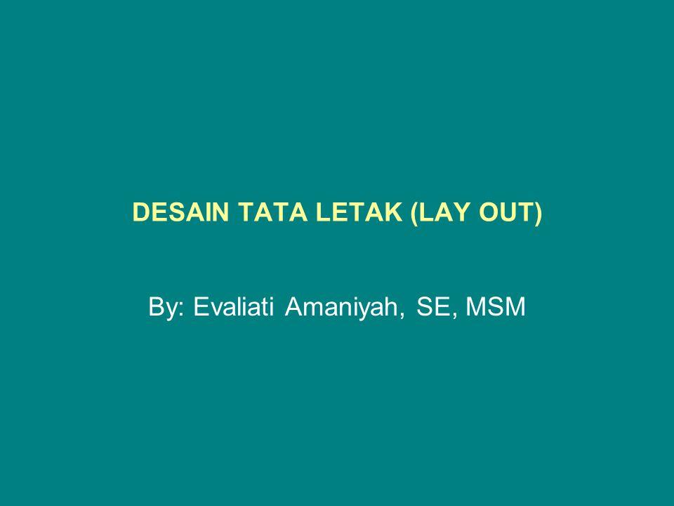 DESAIN TATA LETAK (LAY OUT) By: Evaliati Amaniyah, SE, MSM