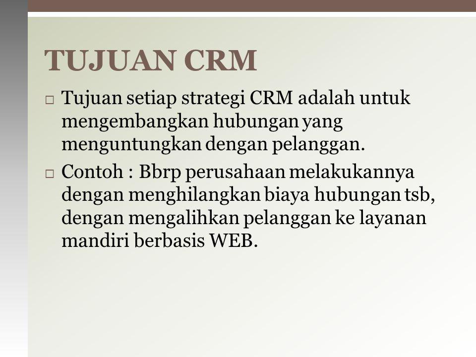  Tujuan setiap strategi CRM adalah untuk mengembangkan hubungan yang menguntungkan dengan pelanggan.  Contoh : Bbrp perusahaan melakukannya dengan m