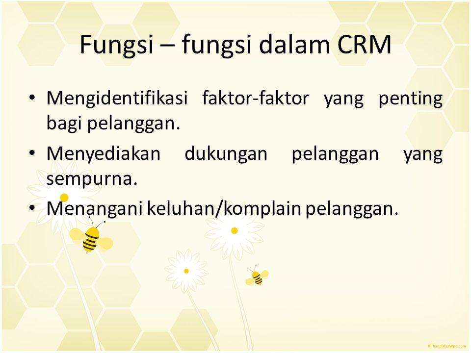 Fungsi – fungsi dalam CRM Mengidentifikasi faktor-faktor yang penting bagi pelanggan. Menyediakan dukungan pelanggan yang sempurna. Menangani keluhan/
