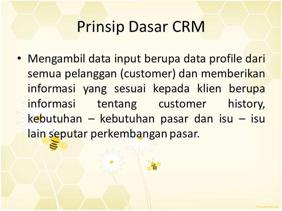 Prinsip Dasar CRM Mengambil data input berupa data profile dari semua pelanggan (customer) dan memberikan informasi yang sesuai kepada klien berupa in