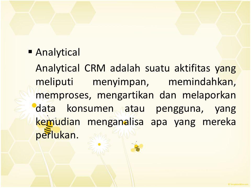  Analytical Analytical CRM adalah suatu aktifitas yang meliputi menyimpan, memindahkan, memproses, mengartikan dan melaporkan data konsumen atau peng